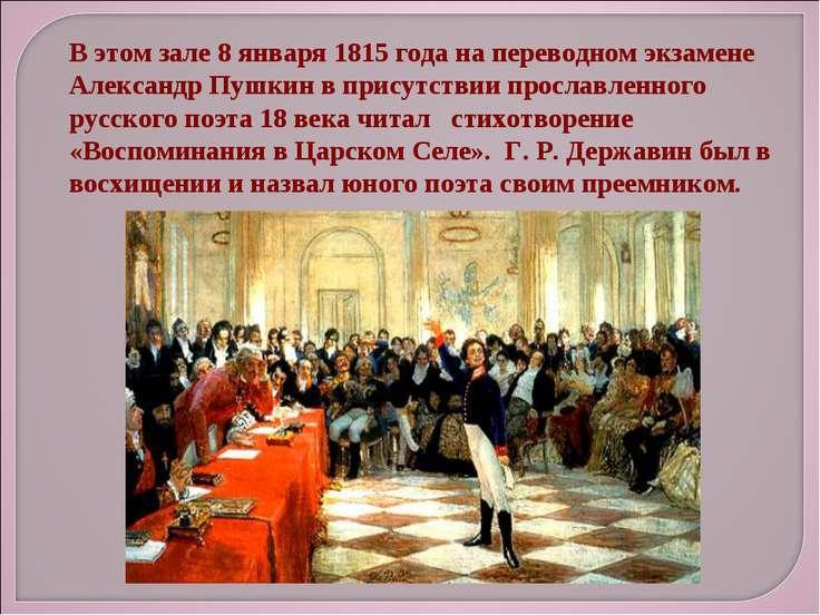 В этом зале 8 января 1815 года на переводном экзамене Александр Пушкин в прис...