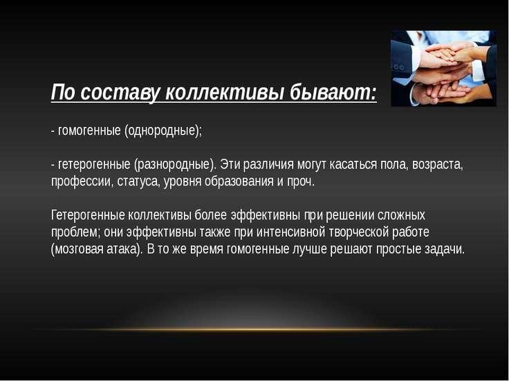 По составу коллективы бывают: - гомогенные (однородные); - гетерогенные (разн...