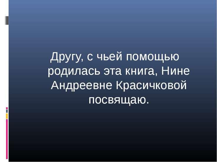 Другу, с чьей помощью родилась эта книга, Нине Андреевне Красичковой посвящаю.