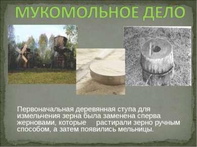 Первоначальная деревянная ступа для измельчения зерна была заменена сперва же...