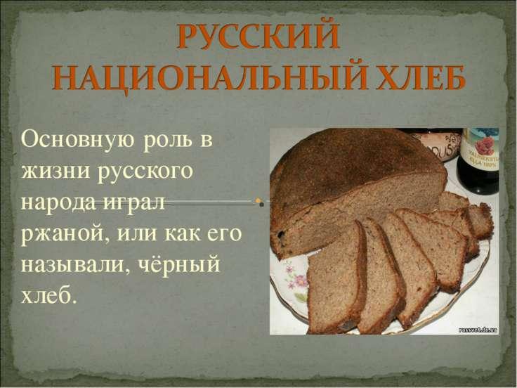 Основную роль в жизни русского народа играл ржаной, или как его называли, чёр...