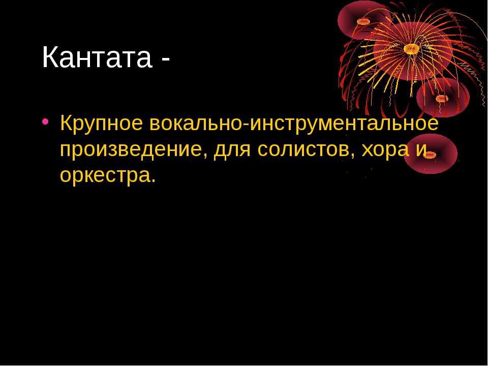 Кантата - Крупное вокально-инструментальное произведение, для солистов, хора ...