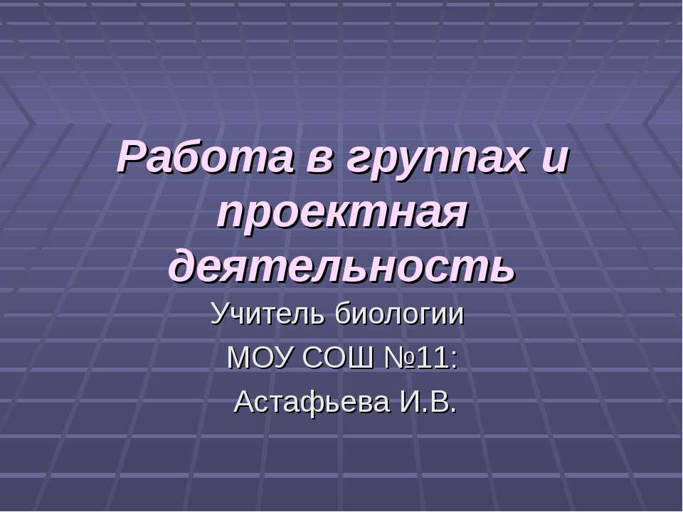 Работа в группах и проектная деятельность Учитель биологии МОУ СОШ №11: Астаф...