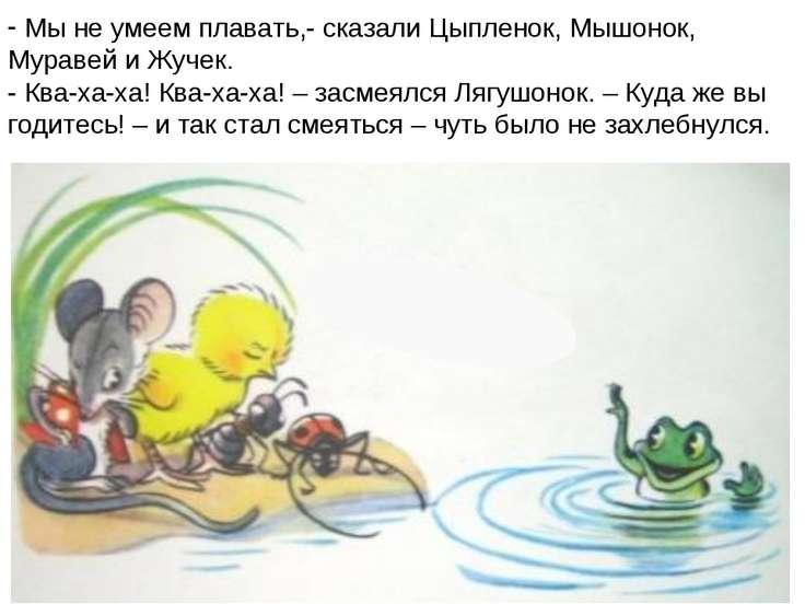 Мы не умеем плавать,- сказали Цыпленок, Мышонок, Муравей и Жучек. - Ква-ха-ха...
