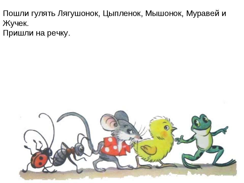 Пошли гулять Лягушонок, Цыпленок, Мышонок, Муравей и Жучек. Пришли на речку.