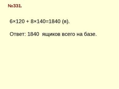 №331. 6×120 + 8×140=1840 (я). Ответ: 1840 ящиков всего на базе.