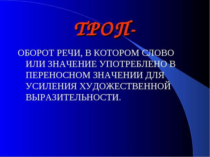 ТРОП- ОБОРОТ РЕЧИ, В КОТОРОМ СЛОВО ИЛИ ЗНАЧЕНИЕ УПОТРЕБЛЕНО В ПЕРЕНОСНОМ ЗНАЧ...
