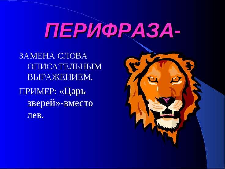 ПЕРИФРАЗА- ЗАМЕНА СЛОВА ОПИСАТЕЛЬНЫМ ВЫРАЖЕНИЕМ. ПРИМЕР: «Царь зверей»-вместо...