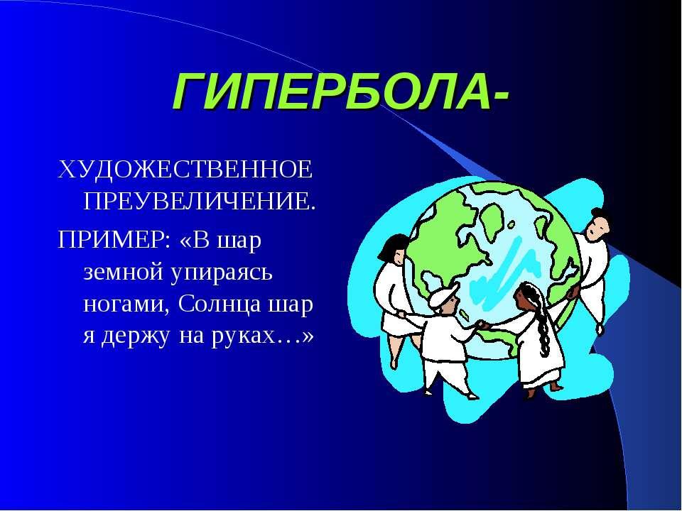 ГИПЕРБОЛА- ХУДОЖЕСТВЕННОЕ ПРЕУВЕЛИЧЕНИЕ. ПРИМЕР: «В шар земной упираясь ногам...