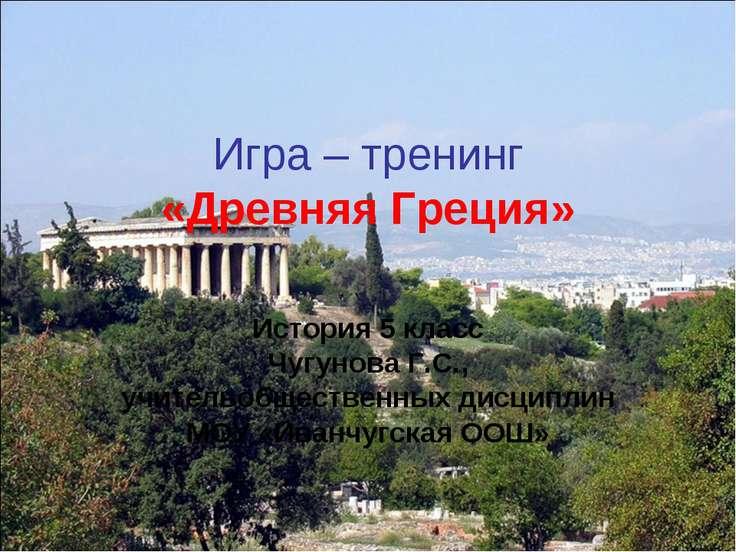 Игра – тренинг «Древняя Греция» История 5 класс Чугунова Г.С., учительобществ...
