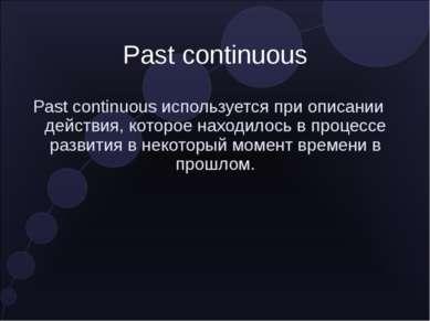 Past continuous Past continuous используется при описании действия, которое н...