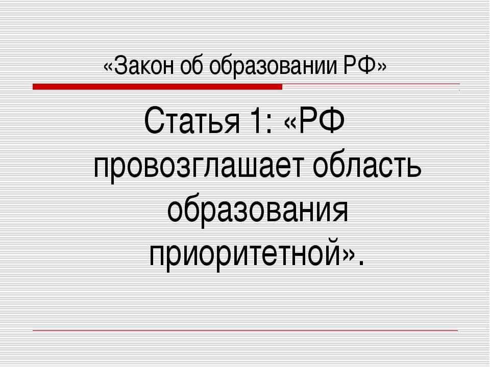 «Закон об образовании РФ» Статья 1: «РФ провозглашает область образования при...