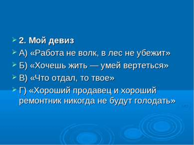 2. Мой девиз А) «Работа не волк, в лес не убежит» Б) «Хочешь жить — умей верт...