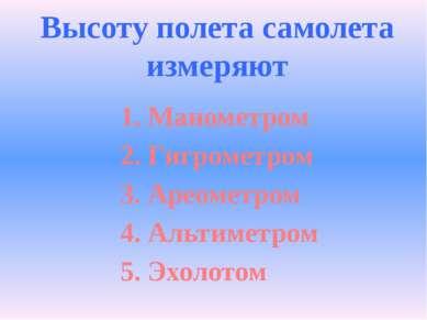 Высоту полета самолета измеряют 1. Манометром 2. Гигрометром 3. Ареометром 4....