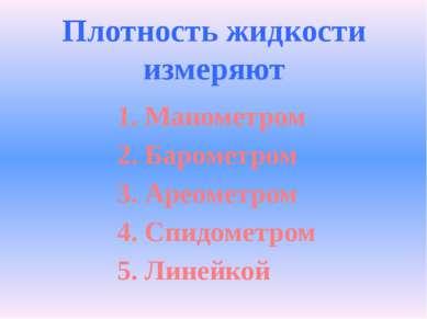 Плотность жидкости измеряют 1. Манометром 2. Барометром 3. Ареометром 4. Спид...