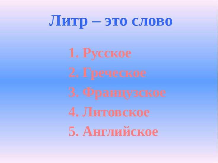 Литр – это слово 1. Русское 2. Греческое 3. Французское 4. Литовское 5. Англи...