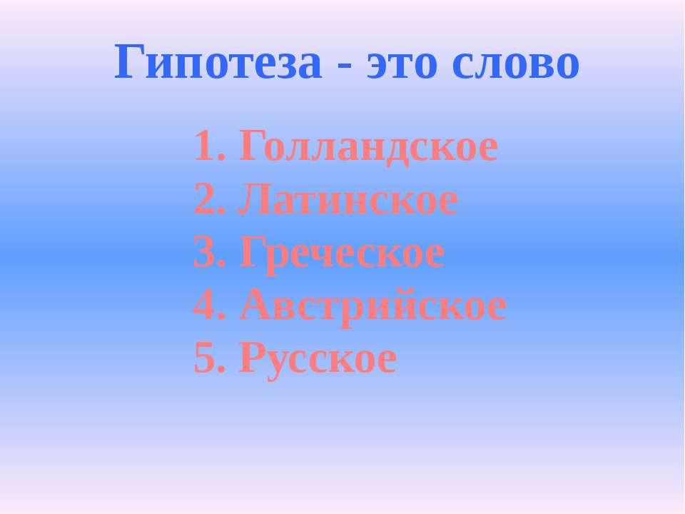 Гипотеза - это слово 1. Голландское 2. Латинское 3. Греческое 4. Австрийское ...