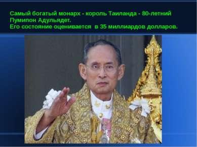 Cамый богатый монарх - король Таиланда - 80-летний Пумипон Адульядет. Его сос...