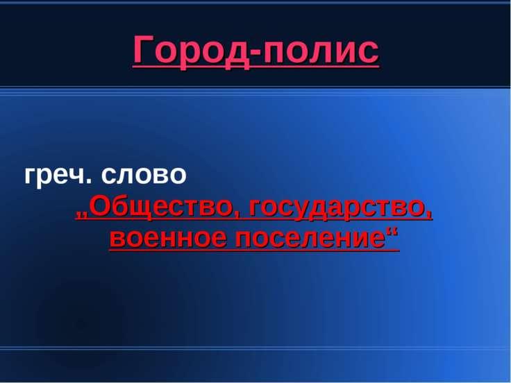 """Город-полис греч. слово """"Общество, государство, военное поселение"""""""