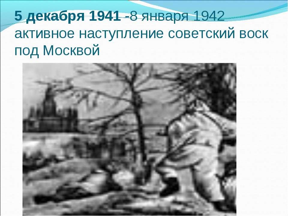 5 декабря 1941 -8 января 1942 активное наступление советский воск под Москвой