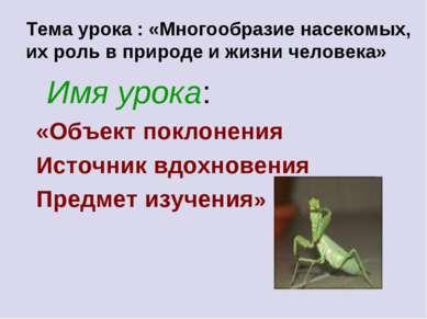 Тема урока : «Многообразие насекомых, их роль в природе и жизни человека» Имя...