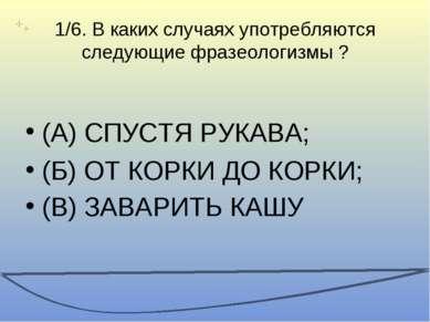 1/6. В каких случаях употребляются следующие фразеологизмы ? (А) СПУСТЯ РУКАВ...