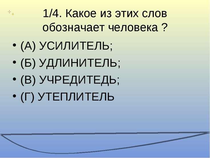1/4. Какое из этих слов обозначает человека ? (А) УСИЛИТЕЛЬ; (Б) УДЛИНИТЕЛЬ; ...