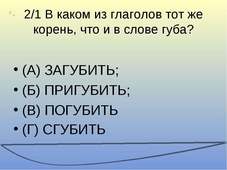 2/1 В каком из глаголов тот же корень, что и в слове губа? (А) ЗАГУБИТЬ; (Б) ...