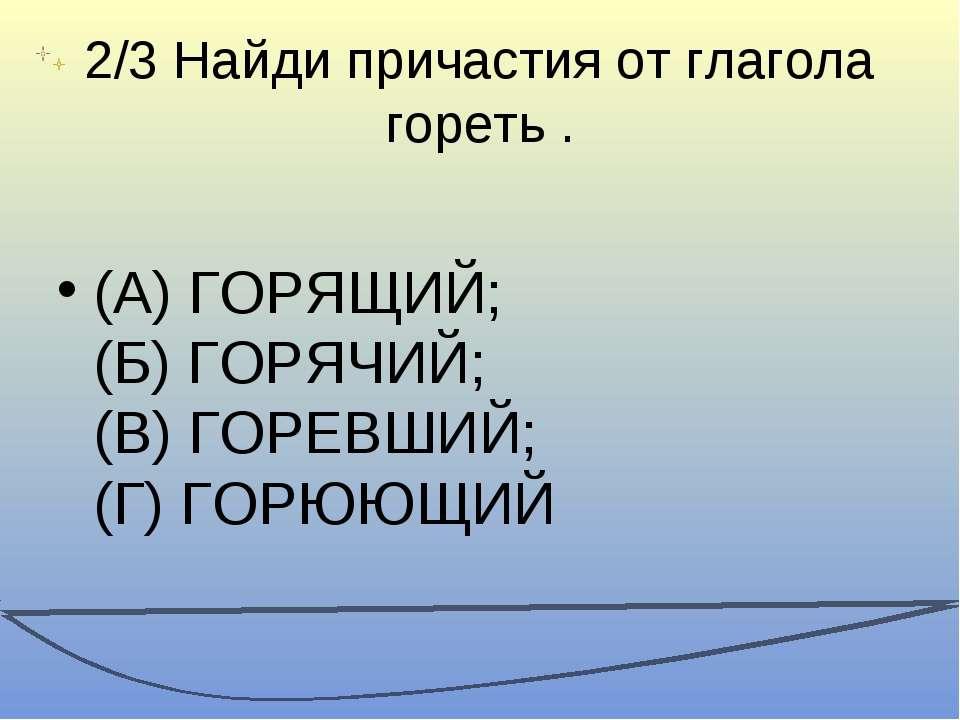 2/3 Найди причастия от глагола гореть . (А) ГОРЯЩИЙ; (Б) ГОРЯЧИЙ; (В) ГОРЕВШИ...