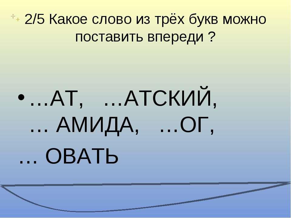 2/5 Какое слово из трёх букв можно поставить впереди ? …АТ, …АТСКИЙ, … АМИДА,...