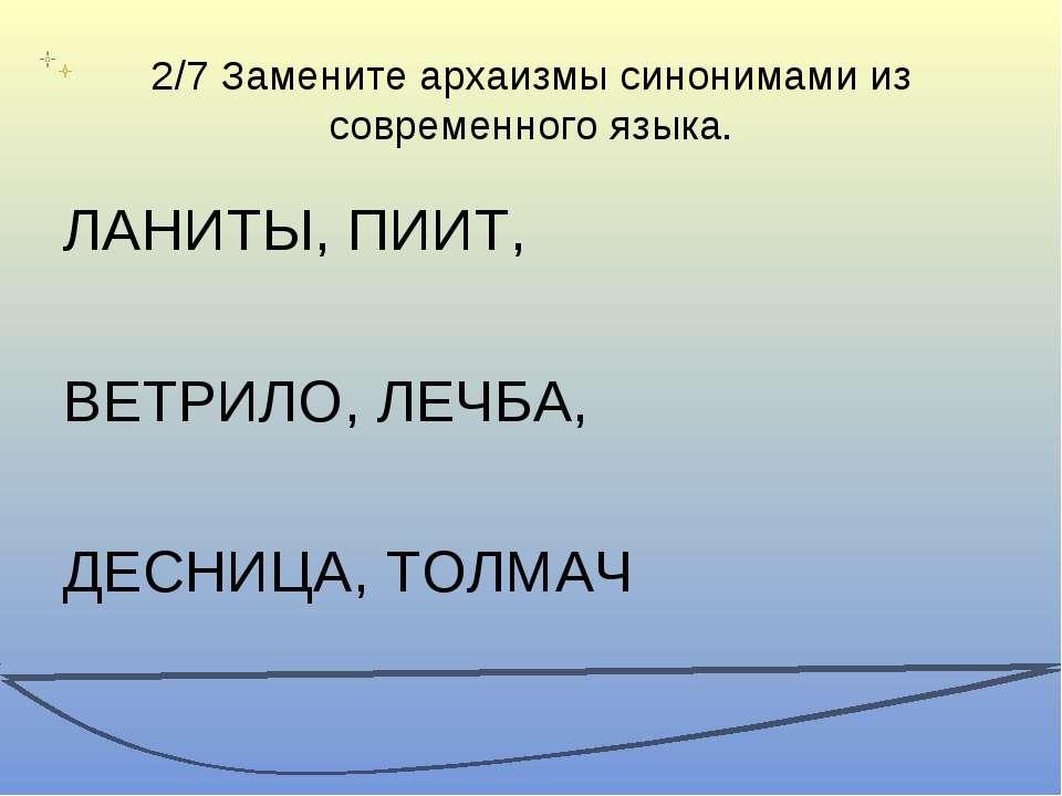 2/7 Замените архаизмы синонимами из современного языка. ЛАНИТЫ, ПИИТ, ВЕТРИЛО...