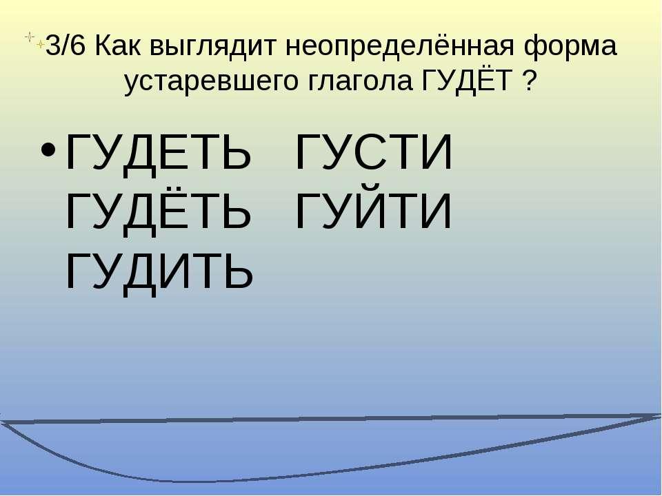 3/6 Как выглядит неопределённая форма устаревшего глагола ГУДЁТ ? ГУДЕТЬ ГУСТ...