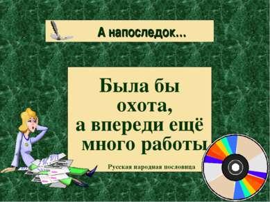 А напоследок… Была бы охота, а впереди ещё много работы Русская народная посл...
