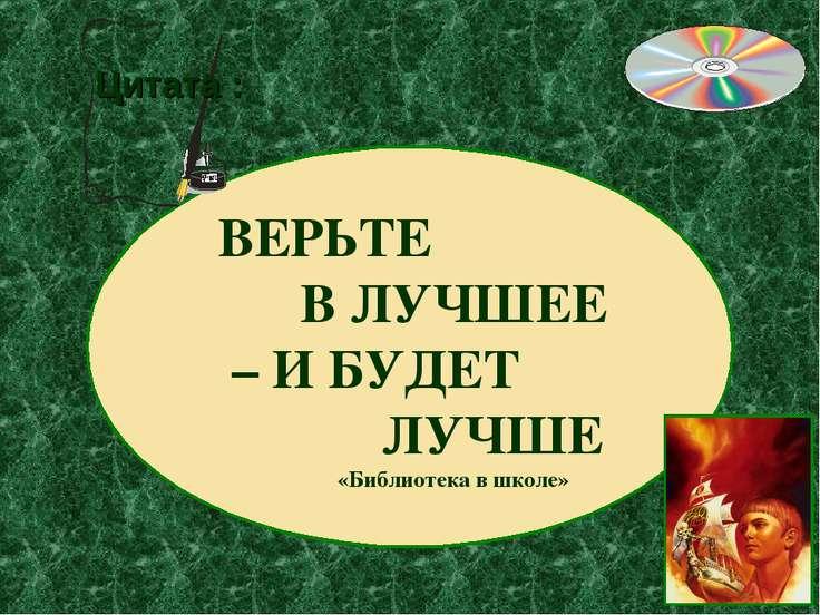 ВЕРЬТЕ В ЛУЧШЕЕ – И БУДЕТ ЛУЧШЕ «Библиотека в школе» Цитата :