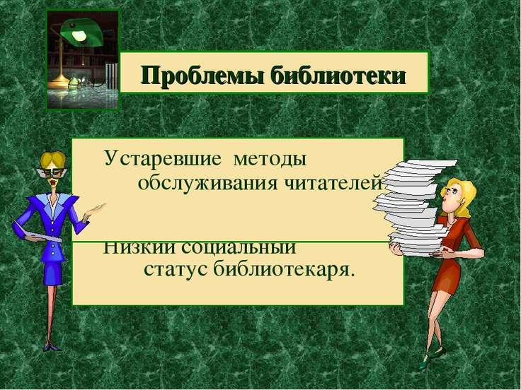 Проблемы библиотеки Низкий социальный статус библиотекаря. Устаревшие методы ...