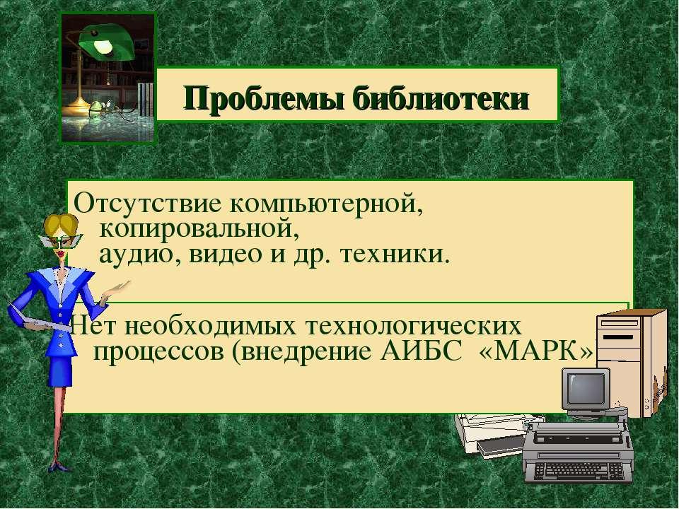 Проблемы библиотеки Отсутствие компьютерной, копировальной, аудио, видео и др...