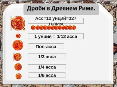 Асс=12 унций=327 грамм 1 унция = 1/12 асса Пол-асса 1/3 асса 1/4 асса 1/6 асса