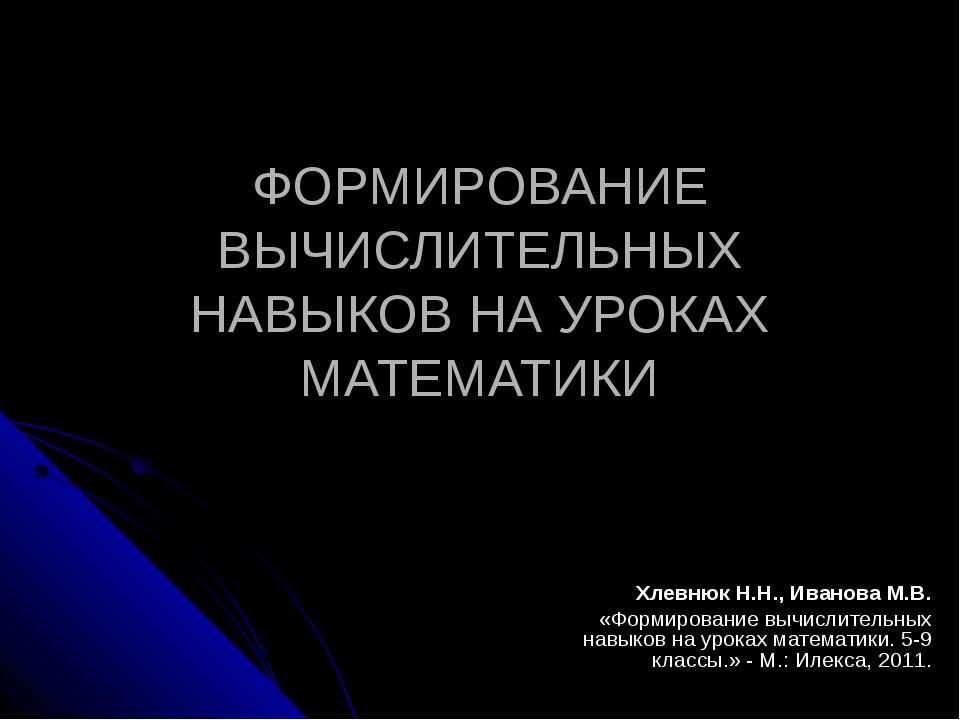 ФОРМИРОВАНИЕ ВЫЧИСЛИТЕЛЬНЫХ НАВЫКОВ НА УРОКАХ МАТЕМАТИКИ Хлевнюк Н.Н., Иванов...