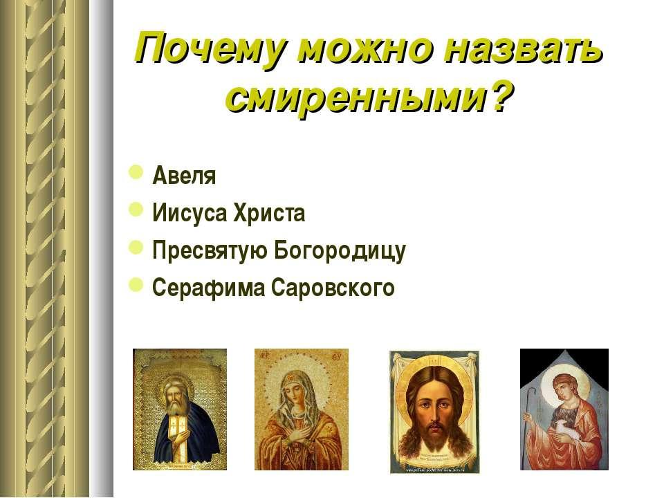 Почему можно назвать смиренными? Авеля Иисуса Христа Пресвятую Богородицу Сер...