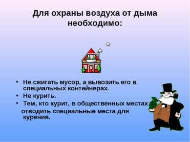 Для охраны воздуха от дыма необходимо: Не сжигать мусор, а вывозить его в спе...