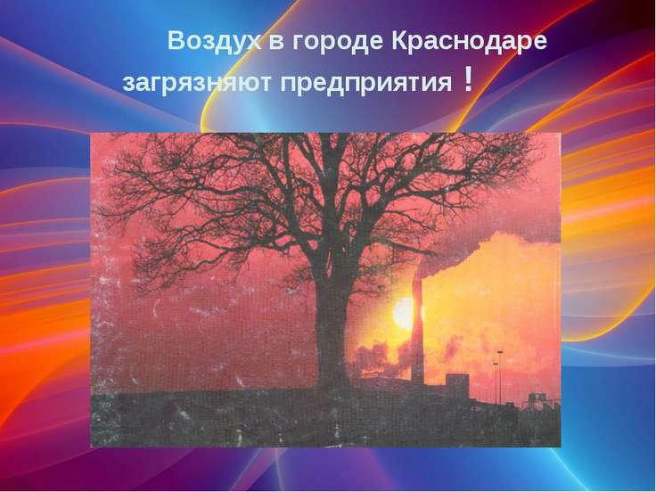 Воздух в городе Краснодаре загрязняют предприятия !