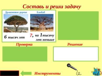 Проверка Решение 6 - 1 = 5 (тыс. л.) Д. дракона – 6 тыс. лет Баобаб-?, на 1 т...