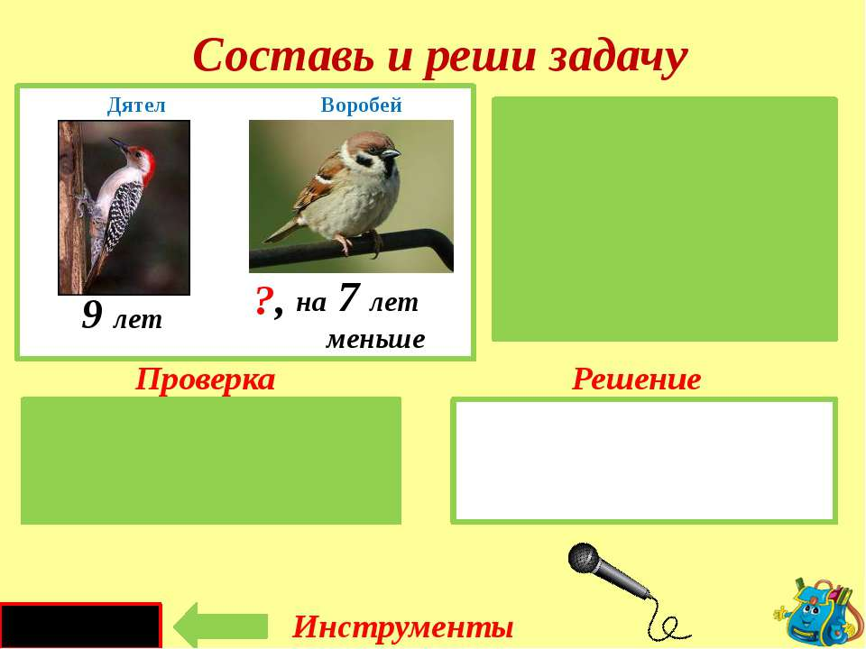 Проверка Решение 9 - 7 = 2 ( г.) Дятел – 9 л. Воробей-?, на 7 лет меньше Сост...