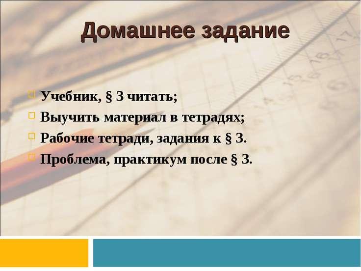 Домашнее задание Учебник, § 3 читать; Выучить материал в тетрадях; Рабочие те...
