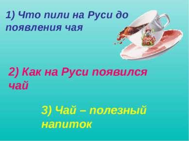1) Что пили на Руси до появления чая 2) Как на Руси появился чай 3) Чай – пол...