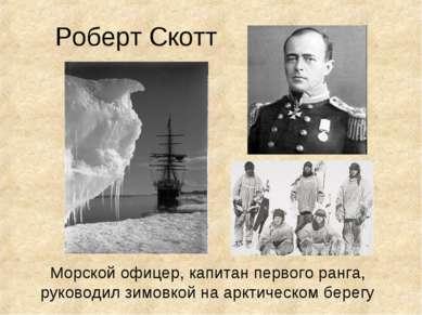 Роберт Скотт Морской офицер, капитан первого ранга, руководил зимовкой на арк...