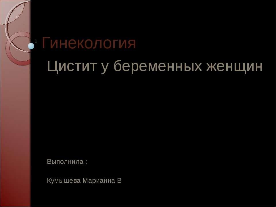 Гинекология Цистит у беременных женщин Выполнила : Кумышева Марианна В 311 гр...