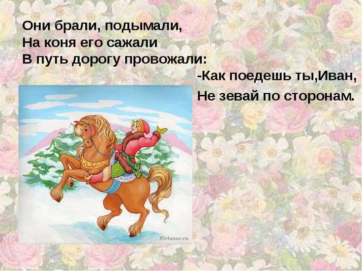 Они брали, подымали, На коня его сажали В путь дорогу провожали: -Как поедешь...