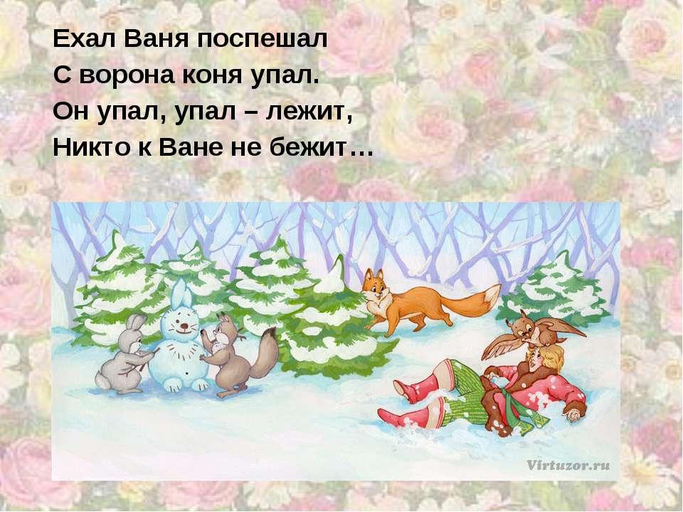 Ехал Ваня поспешал С ворона коня упал. Он упал, упал – лежит, Никто к Ване не...