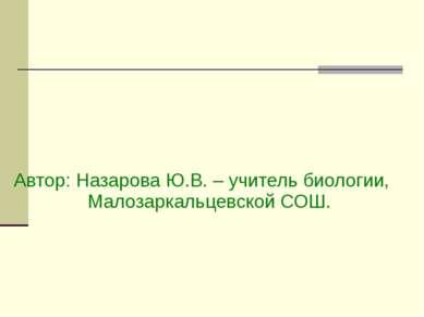 Автор: Назарова Ю.В. – учитель биологии, Малозаркальцевской СОШ.